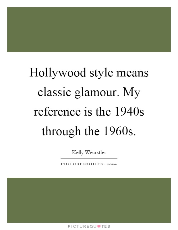 Hollywood style means classic glamour. My reference is the 1940s through the 1960s Picture Quote #1