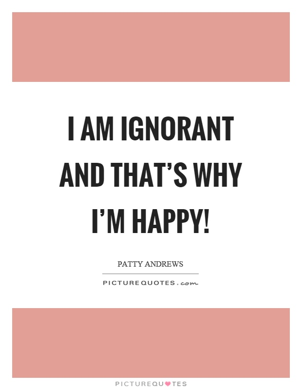 I am ignorant and that's why I'm happy! Picture Quote #1