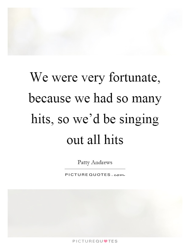 We were very fortunate, because we had so many hits, so we'd be singing out all hits Picture Quote #1