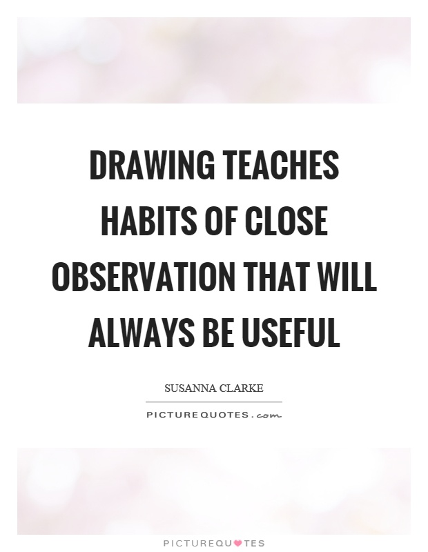 Drawing teaches habits of close observation that will always be useful Picture Quote #1