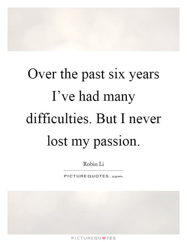 Over the past six years I've had many difficulties. But I never lost my passion Picture Quote #1