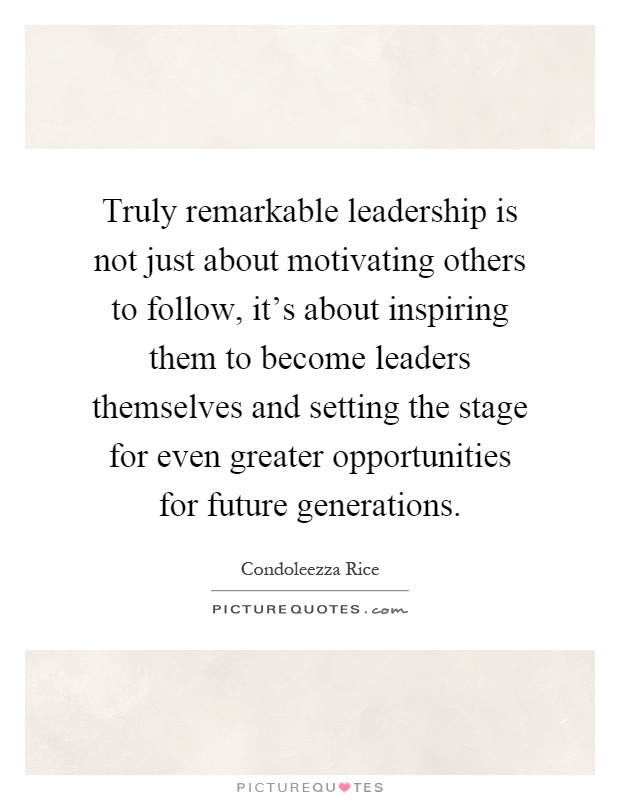 Truly remarkable leadership is not just about motivating others to follow, it's about inspiring them to become leaders themselves and setting the stage for even greater opportunities for future generations Picture Quote #1