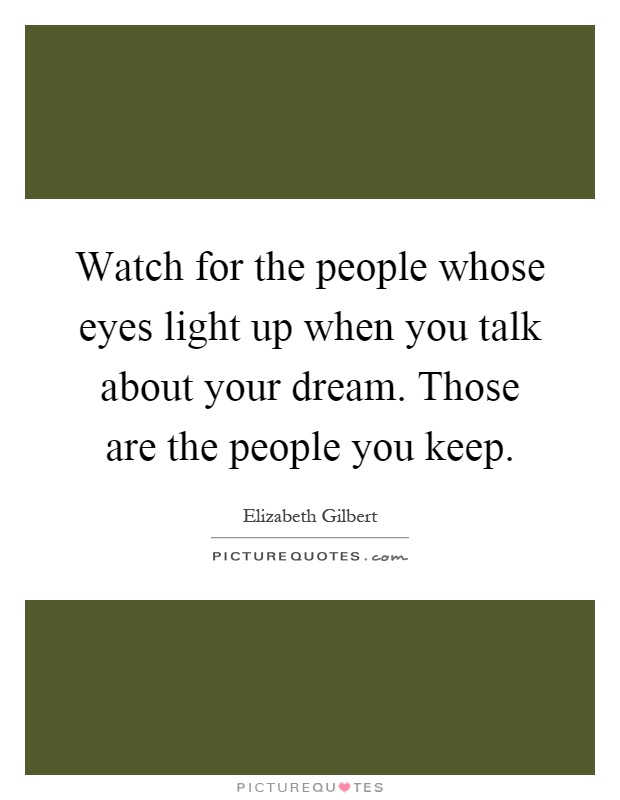Watch for the people whose eyes light up when you talk about your dream. Those are the people you keep Picture Quote #1