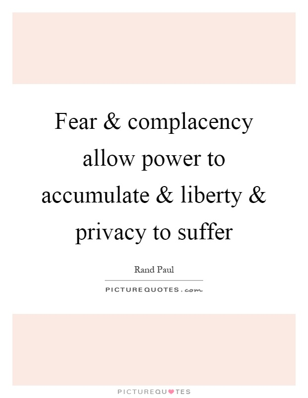 Fear and complacency allow power to accumulate and liberty and privacy to suffer Picture Quote #1