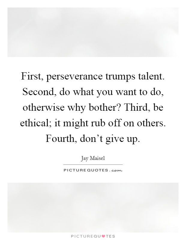 First, perseverance trumps talent. Second, do what you want to do, otherwise why bother? Third, be ethical; it might rub off on others. Fourth, don't give up Picture Quote #1