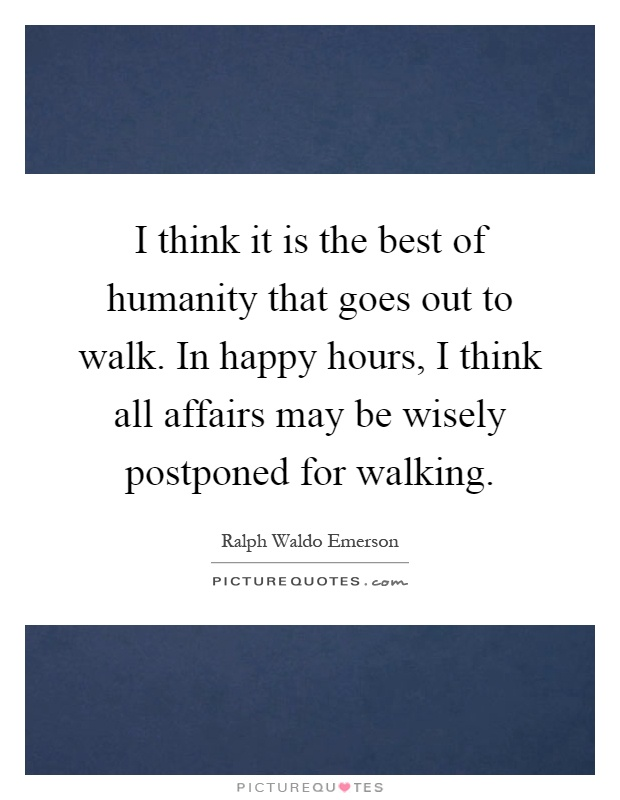 I think it is the best of humanity that goes out to walk. In happy hours, I think all affairs may be wisely postponed for walking Picture Quote #1