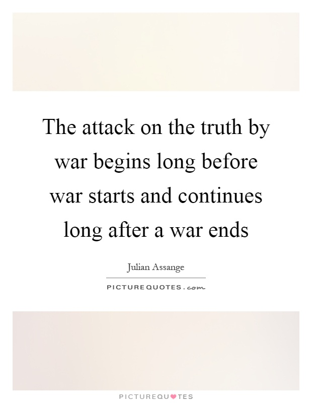 The attack on the truth by war begins long before war starts and continues long after a war ends Picture Quote #1