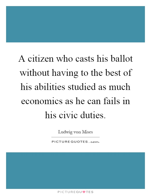 A citizen who casts his ballot without having to the best of his abilities studied as much economics as he can fails in his civic duties Picture Quote #1