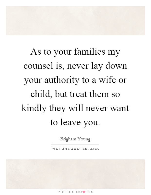 As to your families my counsel is, never lay down your authority to a wife or child, but treat them so kindly they will never want to leave you Picture Quote #1
