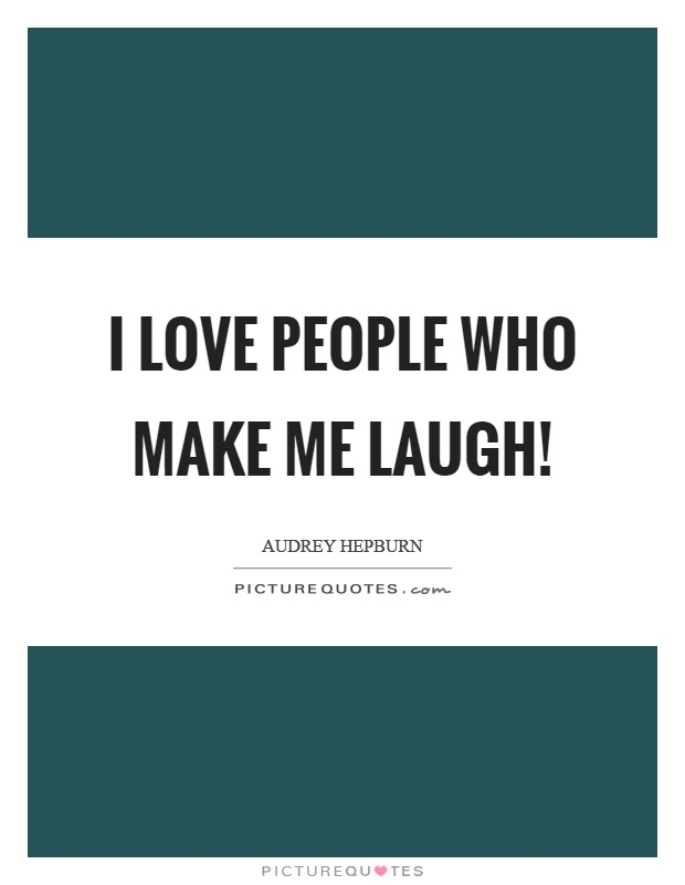 I love people who make me laugh! Picture Quote #1