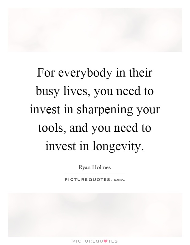 For everybody in their busy lives, you need to invest in sharpening your tools, and you need to invest in longevity Picture Quote #1