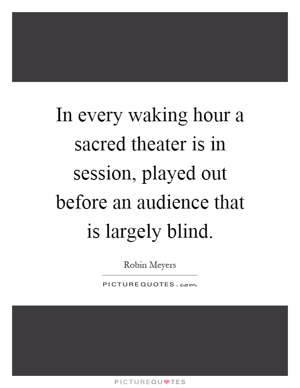 In Every Waking Hour A Sacred Theater Is In Session