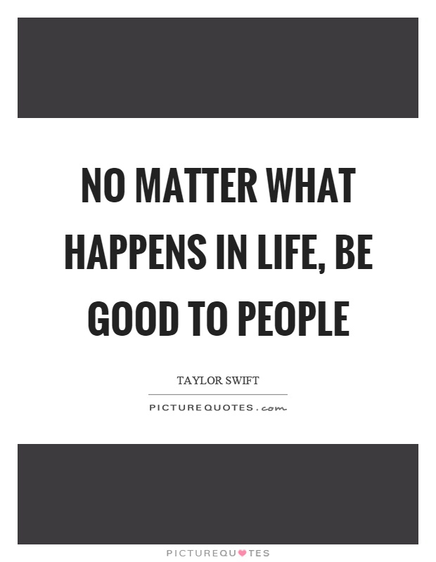 No matter what happens in life, be good to people Picture Quote #1