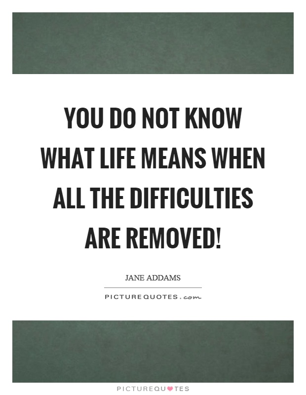 You do not know what life means when all the difficulties are removed! Picture Quote #1