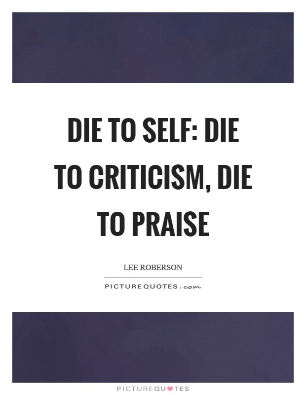Die to self: die to criticism, die to praise Picture Quote #1