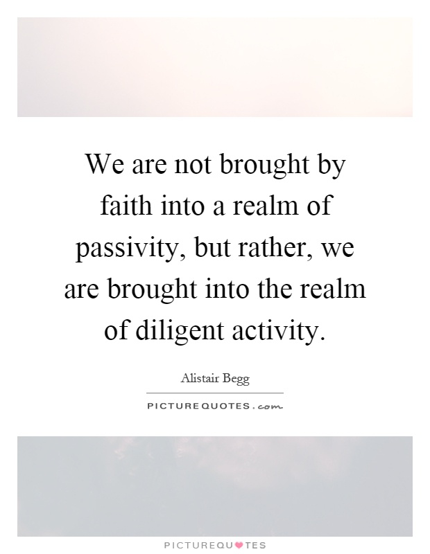 We are not brought by faith into a realm of passivity, but rather, we are brought into the realm of diligent activity Picture Quote #1