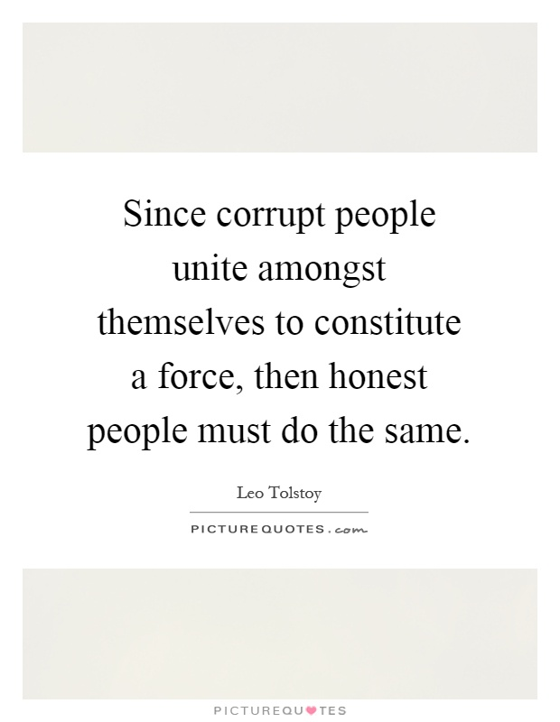 Since corrupt people unite amongst themselves to constitute a force, then honest people must do the same Picture Quote #1
