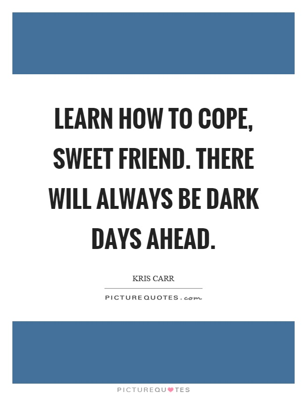 Learn how to cope, sweet friend. There will always be dark days ahead Picture Quote #1