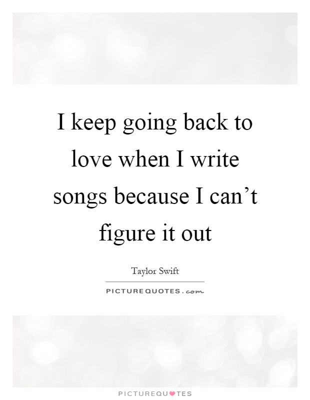I keep going back to love when I write songs because I can't figure it out Picture Quote #1