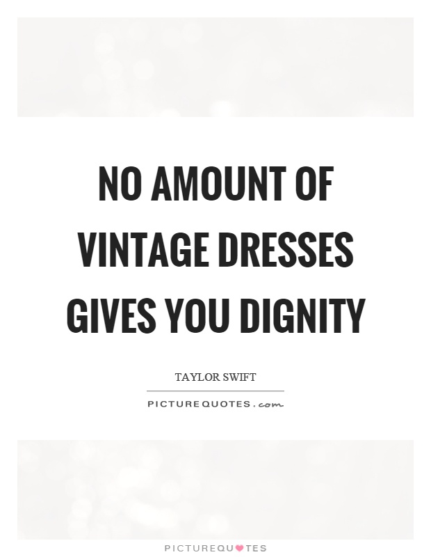 No amount of vintage dresses gives you dignity Picture Quote #1