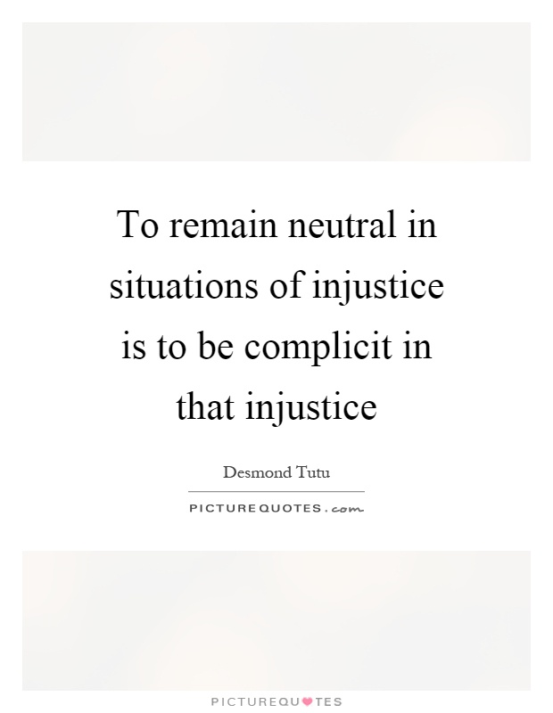To remain neutral in situations of injustice is to be complicit in that injustice Picture Quote #1