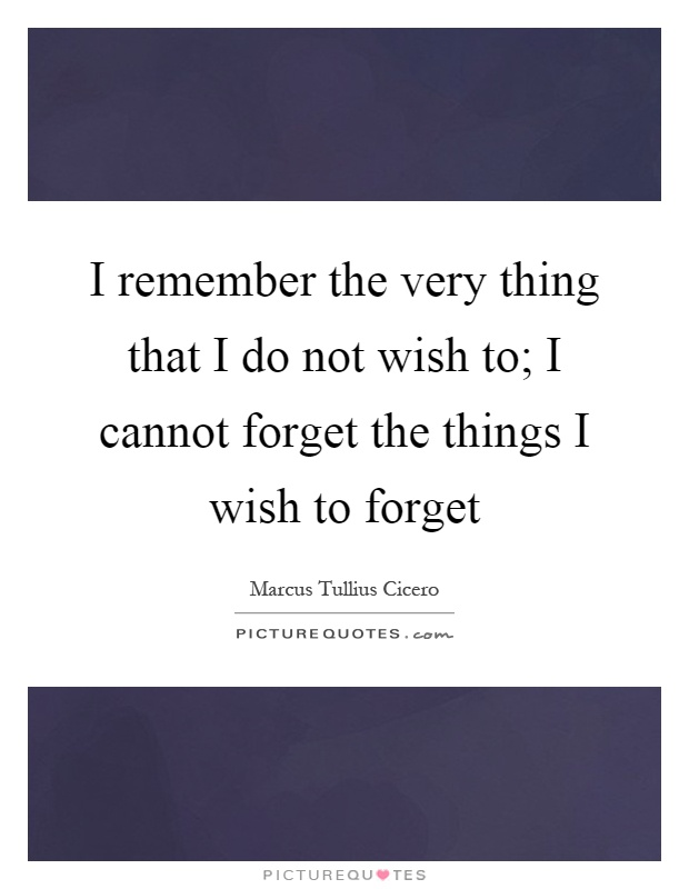 I remember the very thing that I do not wish to; I cannot forget the things I wish to forget Picture Quote #1