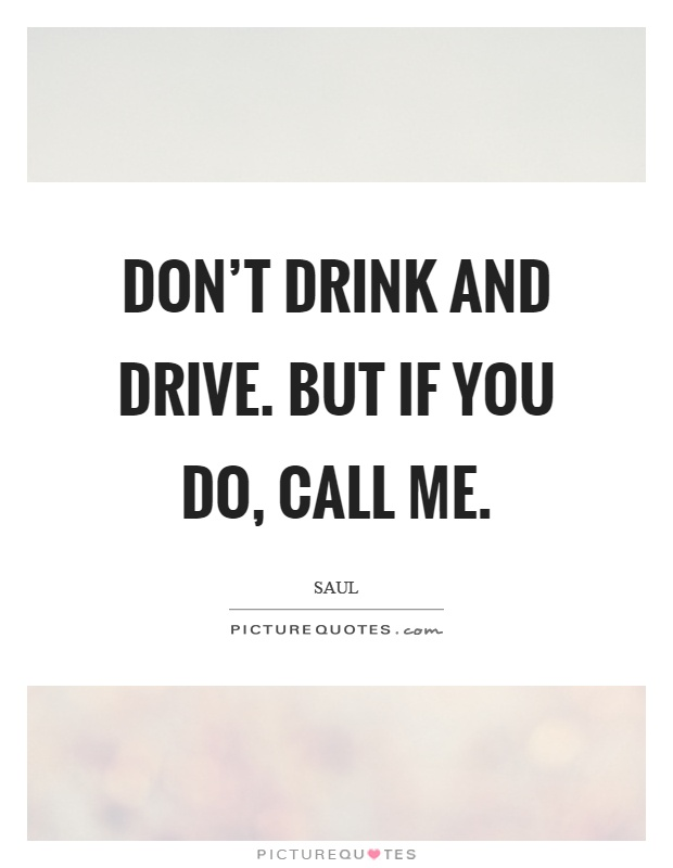 Don't drink and drive. But if you do, call me Picture Quote #1