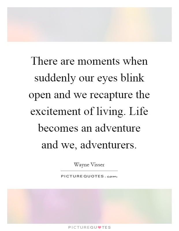 There are moments when suddenly our eyes blink open and we recapture the excitement of living. Life becomes an adventure and we, adventurers Picture Quote #1
