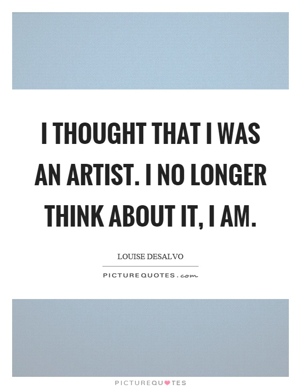 I thought that I was an artist. I no longer think about it, I am Picture Quote #1