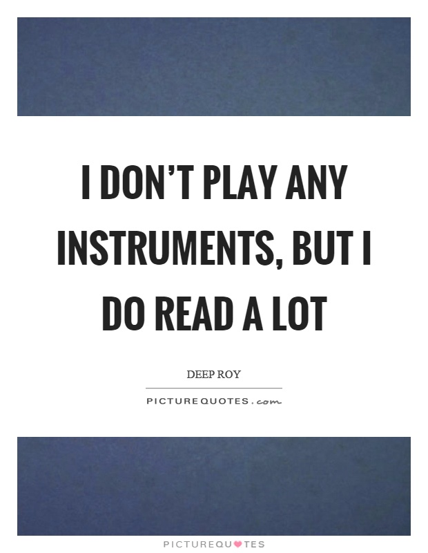 I don't play any instruments, but I do read a lot Picture Quote #1