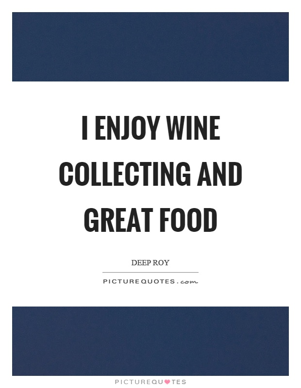 I enjoy wine collecting and great food Picture Quote #1
