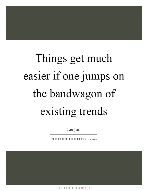 Things get much easier if one jumps on the bandwagon of existing trends Picture Quote #1