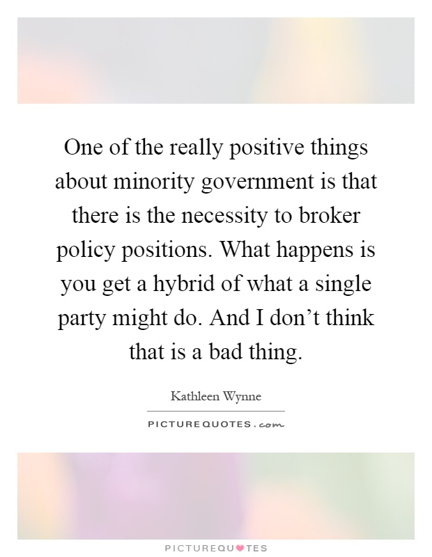One of the really positive things about minority government is that there is the necessity to broker policy positions. What happens is you get a hybrid of what a single party might do. And I don't think that is a bad thing Picture Quote #1