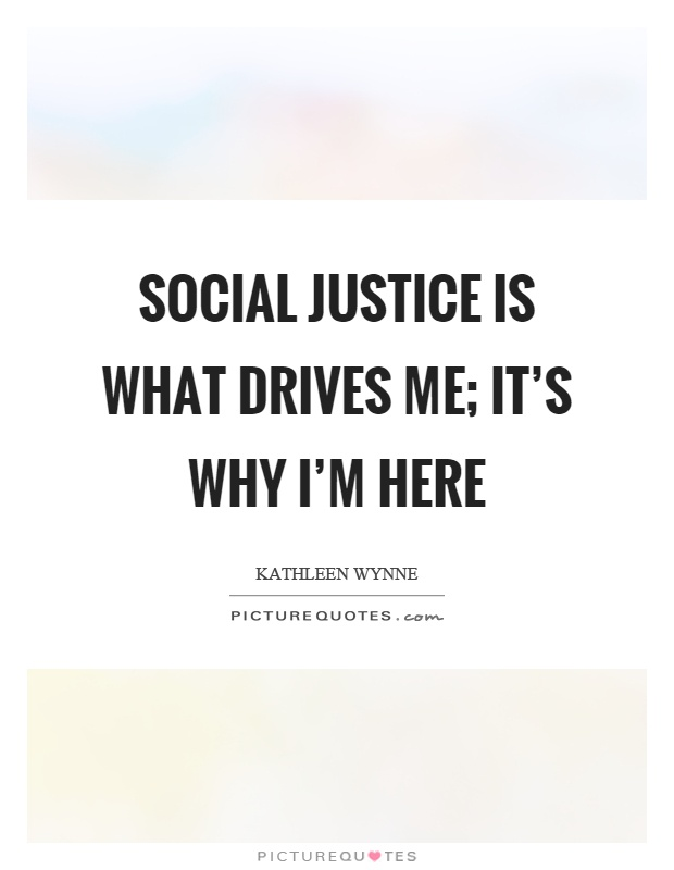Social justice is what drives me; it's why I'm here Picture Quote #1