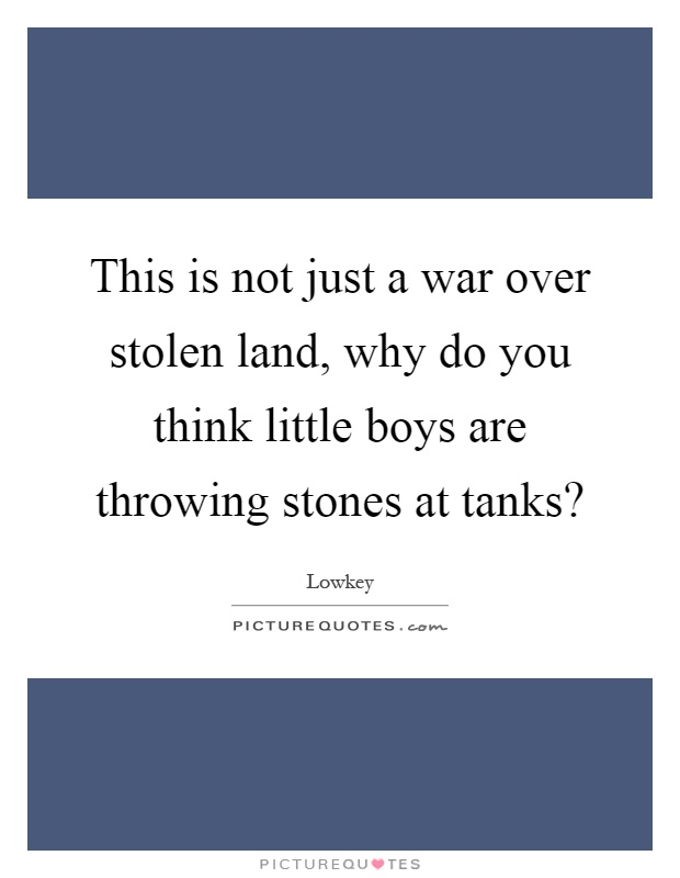 This is not just a war over stolen land, why do you think little boys are throwing stones at tanks? Picture Quote #1
