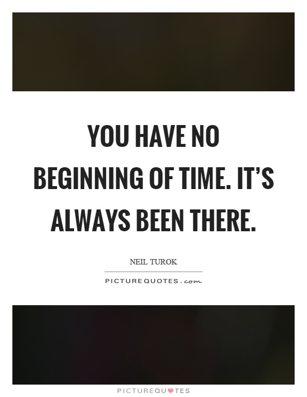 You have no beginning of time. It's always been there Picture Quote #1
