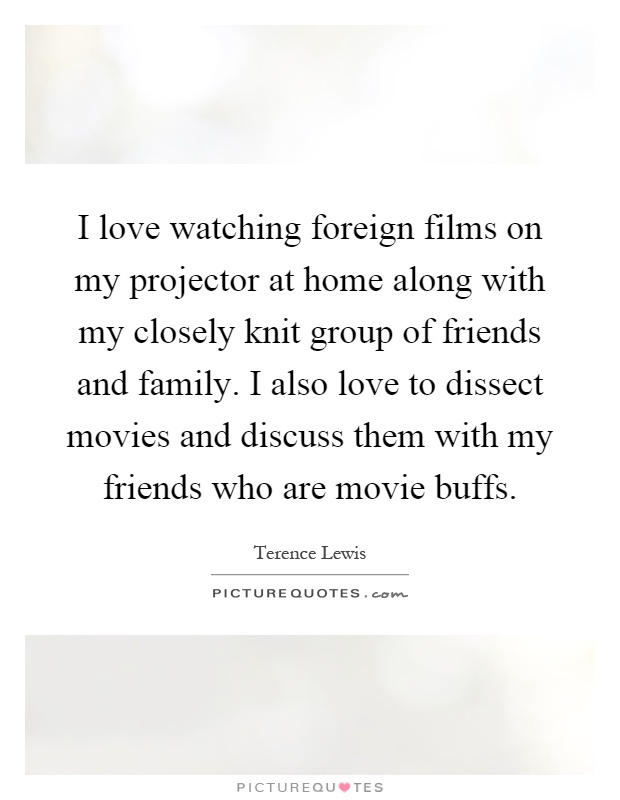 I love watching foreign films on my projector at home along with my closely knit group of friends and family. I also love to dissect movies and discuss them with my friends who are movie buffs Picture Quote #1