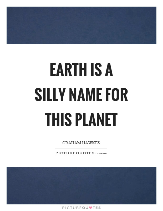 Earth is a silly name for this planet Picture Quote #1