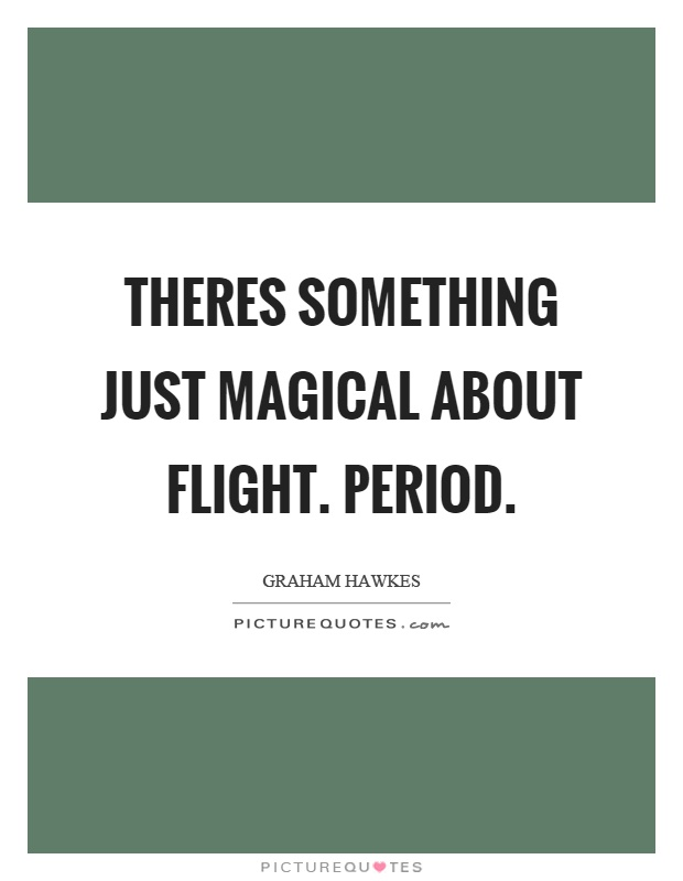 Theres something just magical about flight. Period Picture Quote #1