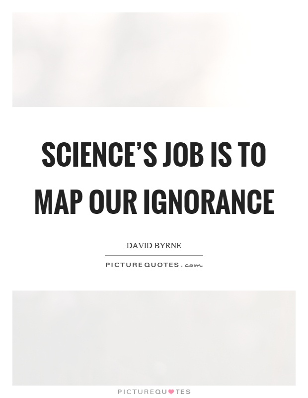 Science's job is to map our ignorance Picture Quote #1