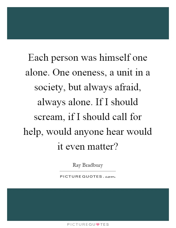 Each person was himself one alone. One oneness, a unit in a society, but always afraid, always alone. If I should scream, if I should call for help, would anyone hear would it even matter? Picture Quote #1