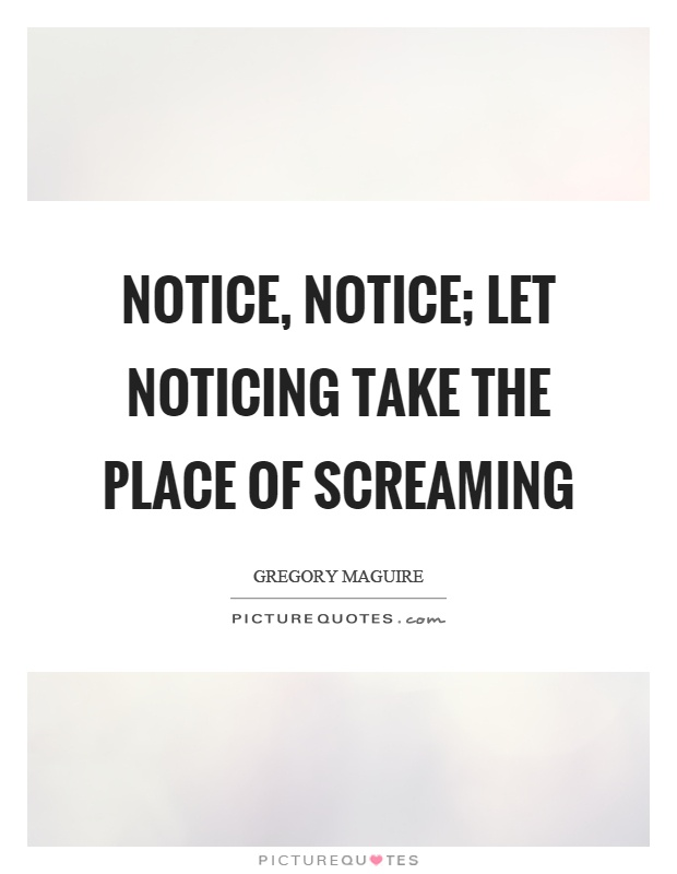 Notice, notice; let noticing take the place of screaming Picture Quote #1