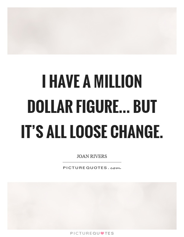 I have a million dollar figure... but it's all loose change Picture Quote #1