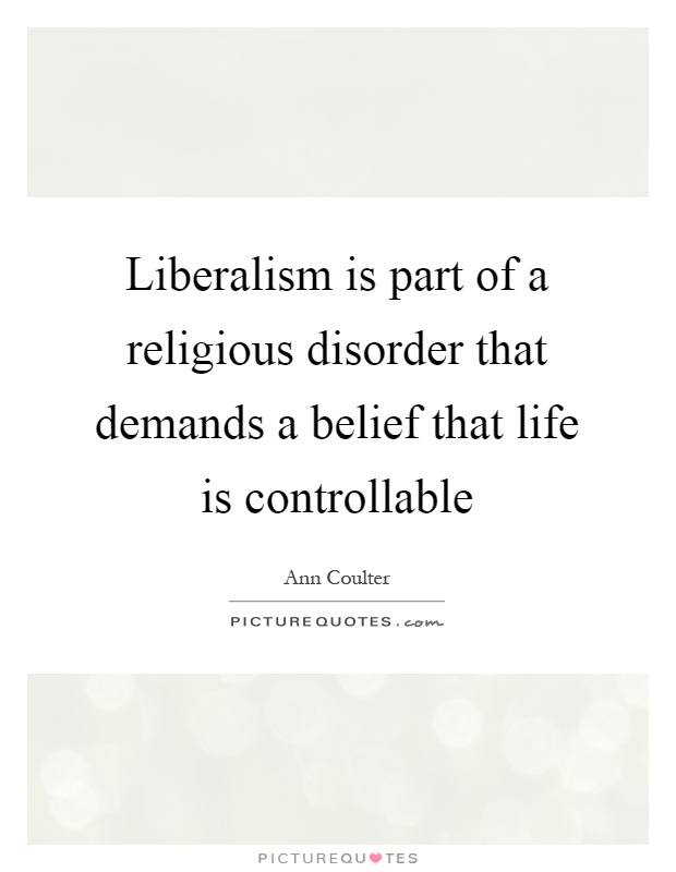 Liberalism is part of a religious disorder that demands a belief that life is controllable Picture Quote #1