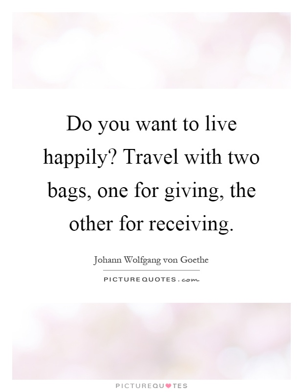 Do you want to live happily? Travel with two bags, one for giving, the other for receiving Picture Quote #1