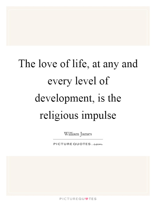 The love of life, at any and every level of development, is the religious impulse Picture Quote #1