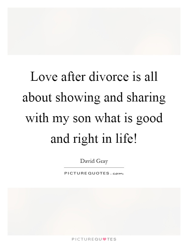 Love after divorce is all about showing and sharing with my son what is good and right in life! Picture Quote #1