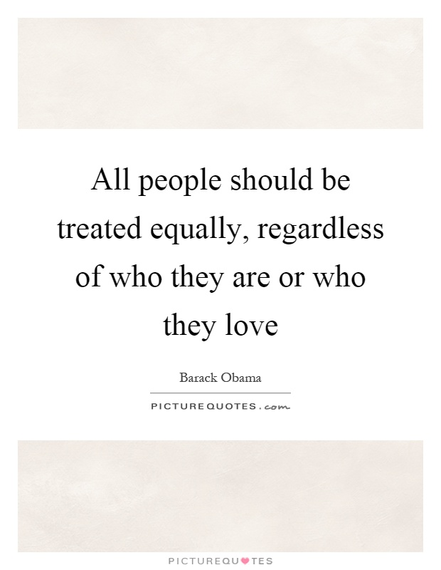 All people should be treated equally, regardless of who they are or who they love Picture Quote #1