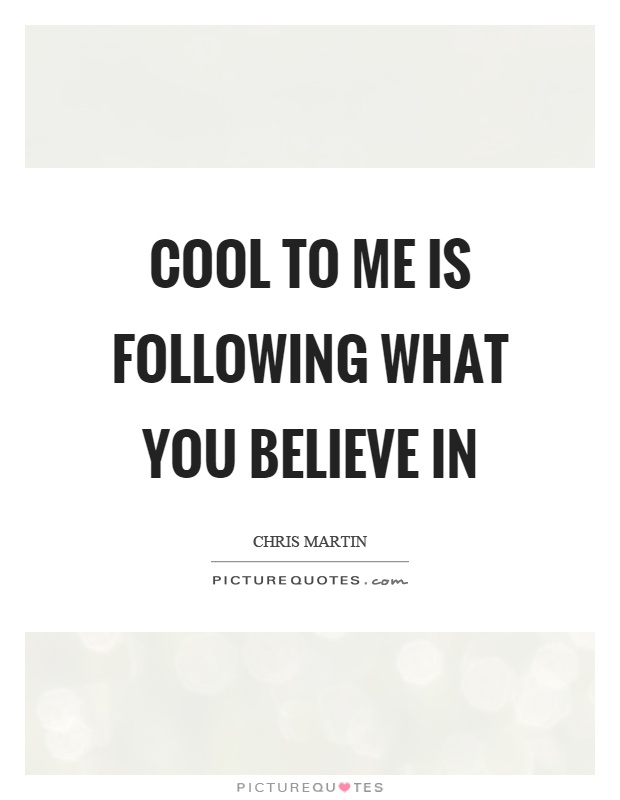 Cool to me is following what you believe in Picture Quote #1
