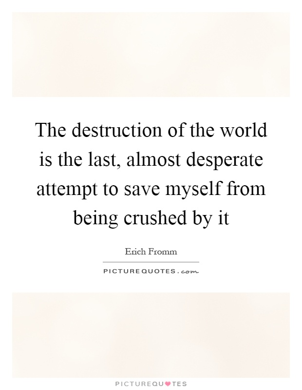 The destruction of the world is the last, almost desperate attempt to save myself from being crushed by it Picture Quote #1